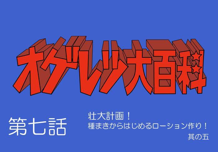 オゲレツ大百科・第七話  ~壮大計画!<br>種まきからはじめるローション作り! 其の五~