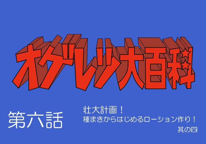 オゲレツ大百科・第六話  ~壮大計画!<br>種まきからはじめるローション作り! 其の四~