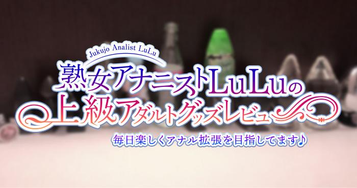 熟女アナニストLuLuの上級アダルトグッズレビュー~スクウィーザブル・シリコンアナルプラグ(Lサイズ)~